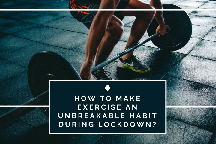 How To Make Exercise An Unbreakable Habit During Lockdown?