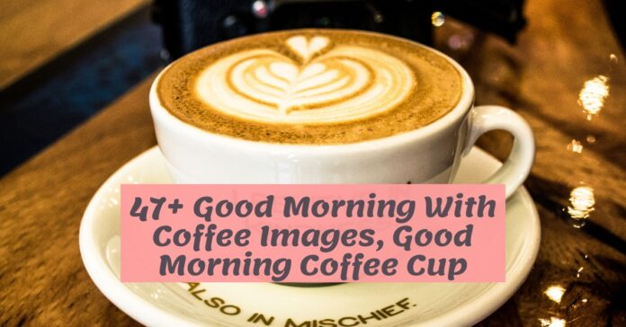 47+ Good Morning With Coffee Images, Good Morning Coffee Cup